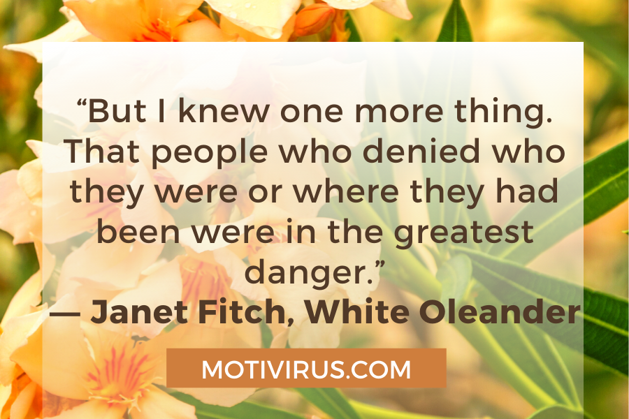 """""""But I knew one more thing. That people who denied who they were or where they had been were in the greatest danger."""" ―Janet Fitch,White Oleander"""