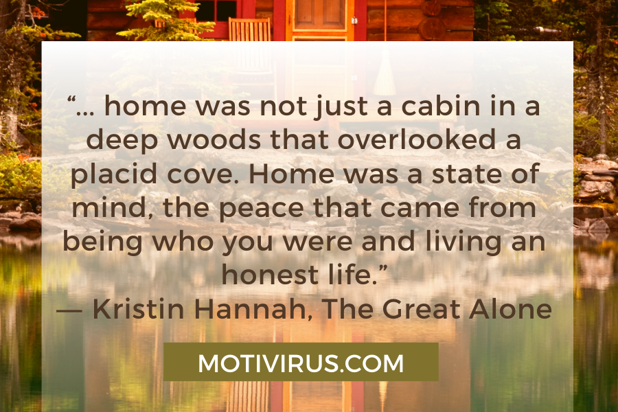 """""""... home was not just a cabin in a deep woods that overlooked a placid cove. Home was a state of mind, the peace that came from being who you were and living an honest life."""" ―Kristin Hannah,The Great Alone"""