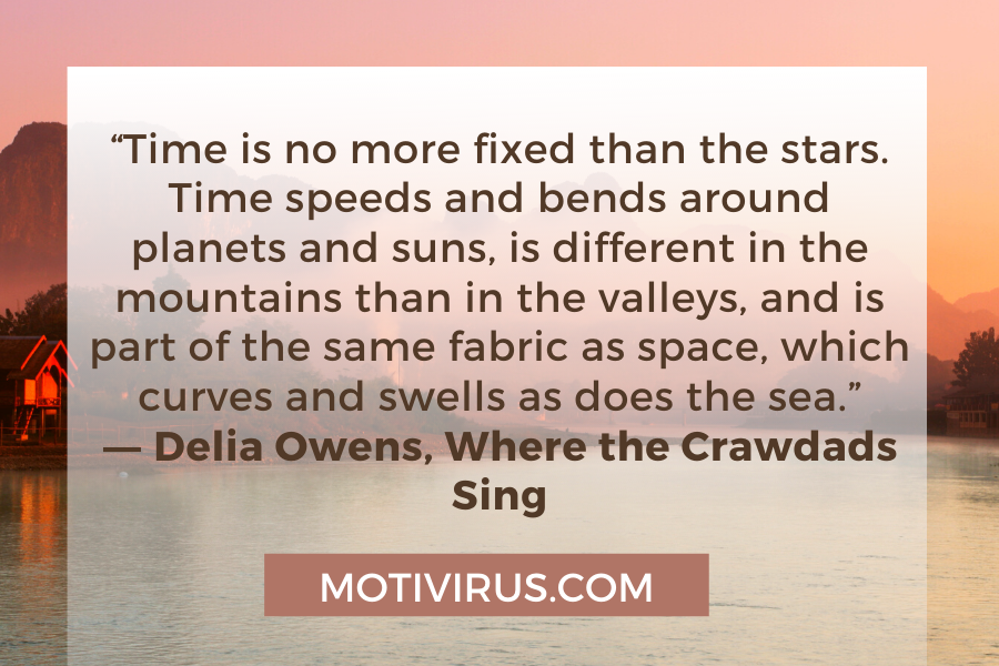 """""""Time is no more fixed than the stars. Time speeds and bends around planets and suns, is different in the mountains than in the valleys, and is part of the same fabric as space, which curves and swells as does the sea."""" ―Delia Owens,Where the Crawdads Sing"""