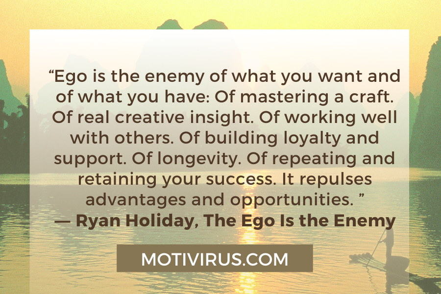 """""""Ego is the enemy of what you want and of what you have: Of mastering a craft. Of real creative insight. Of working well with others. Of building loyalty and support. Of longevity. Of repeating and retaining your success. It repulses advantages and opportunities. """" ―Ryan Holiday,The Ego Is the Enemy"""