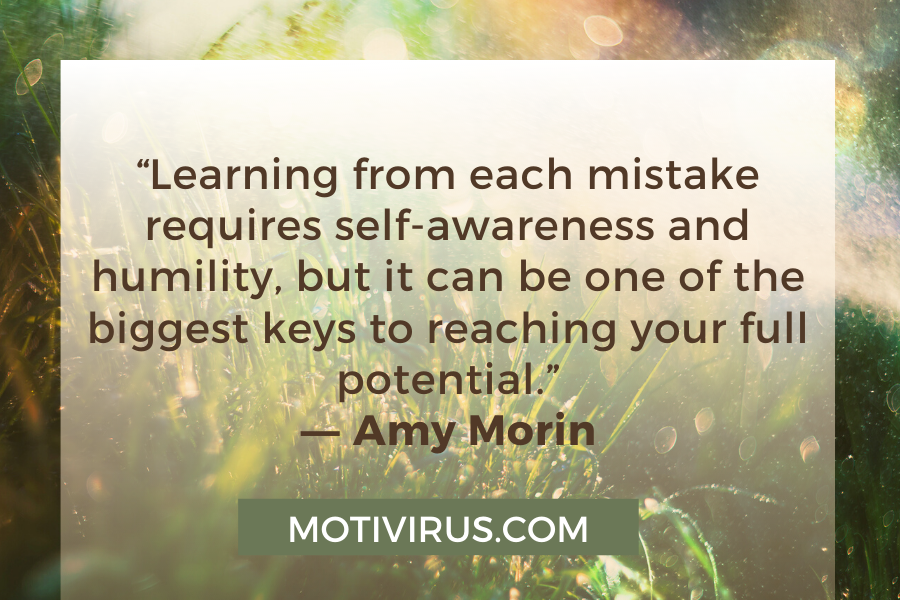 """""""Learning from each mistake requires self-awareness and humility, but it can be one of the biggest keys to reaching your full potential."""" ―Amy Morin"""