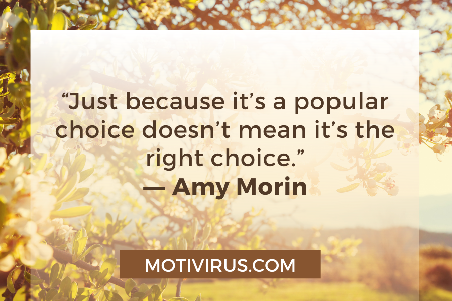 """""""Just because it's a popular choice doesn't mean it's the right choice."""" ―Amy Morin"""