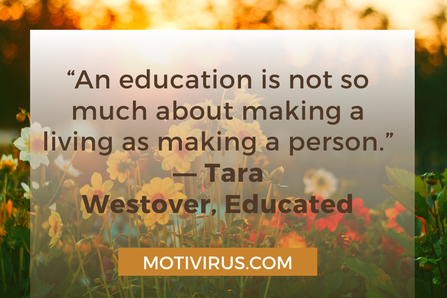 """""""An education is not so much about making a living as making a person."""" ―Tara Westover,Educated"""