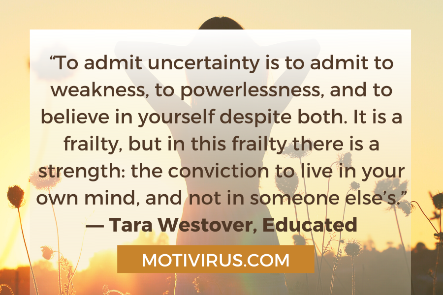 """""""To admit uncertainty is to admit to weakness, to powerlessness, and to believe in yourself despite both. It is a frailty, but in this frailty there is a strength: the conviction to live in your own mind, and not in someone else's."""" ― Tara Westover, Educated"""