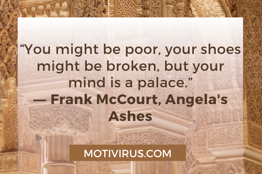 """""""You might be poor, your shoes might be broken, but your mind is a palace."""" ―Frank McCourt,Angela's Ashes"""