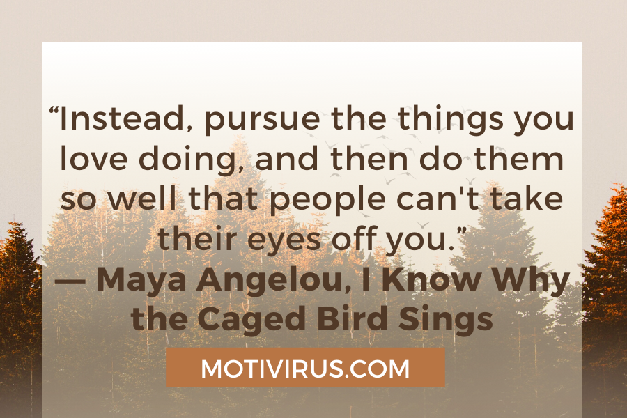 """""""Instead, pursue the things you love doing, and then do them so well that people can't take their eyes off you."""" ―Maya Angelou,I Know Why the Caged Bird Sings"""